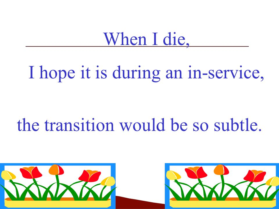When I die, I hope it is during an in-service, the transition would be so subtle.