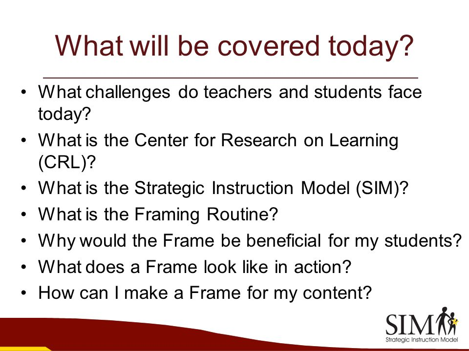 What will be covered today? What challenges do teachers and students face today? What is the Center for Research on Learning (CRL)? What is the Strate