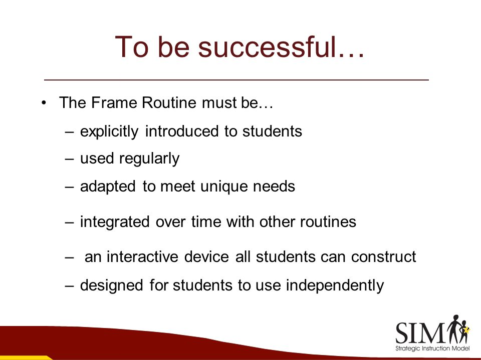 To be successful… The Frame Routine must be… –explicitly introduced to students –used regularly –adapted to meet unique needs –integrated over time wi