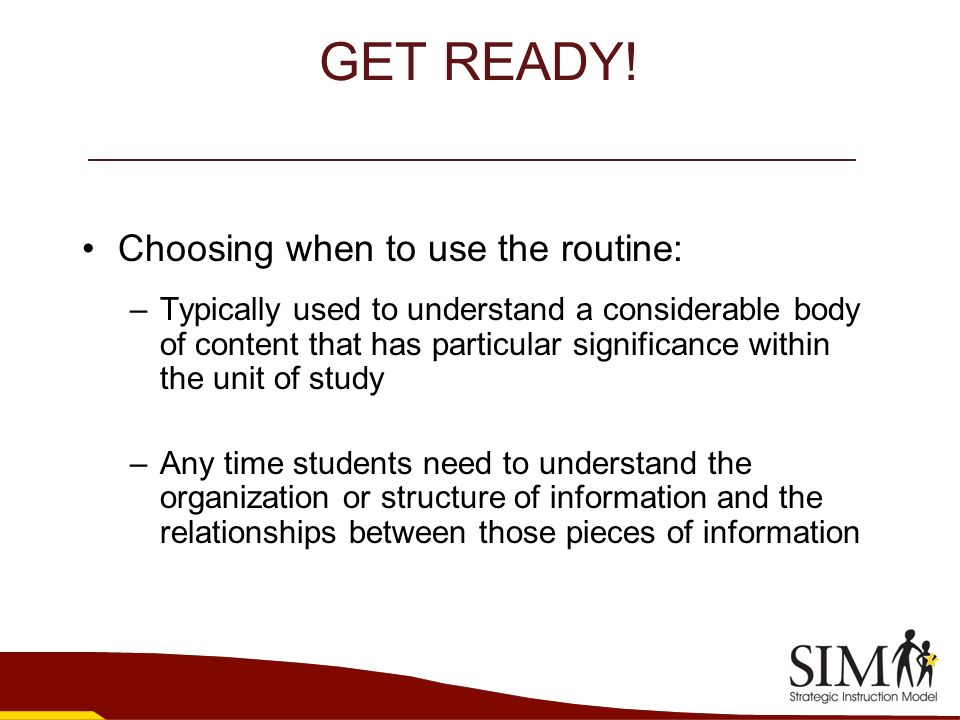 GET READY! Choosing when to use the routine: –Typically used to understand a considerable body of content that has particular significance within the