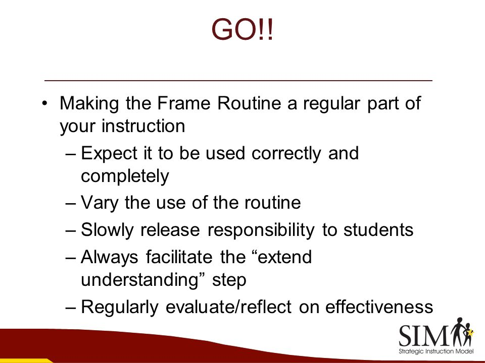 GO!! Making the Frame Routine a regular part of your instruction –Expect it to be used correctly and completely –Vary the use of the routine –Slowly r