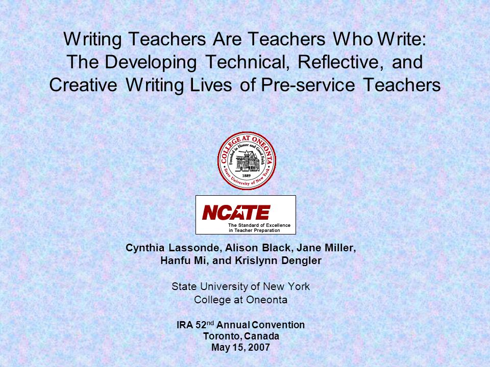 Writing Teachers Are Teachers Who Write: The Developing Technical, Reflective, and Creative Writing Lives of Pre-service Teachers Cynthia Lassonde, Alison Black, Jane Miller, Hanfu Mi, and Krislynn Dengler State University of New York College at Oneonta IRA 52 nd Annual Convention Toronto, Canada May 15, 2007
