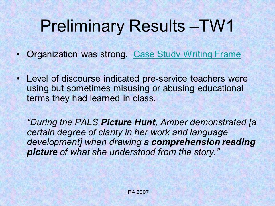 IRA 2007 Preliminary Results –TW1 Organization was strong. Case Study Writing FrameCase Study Writing Frame Level of discourse indicated pre-service t