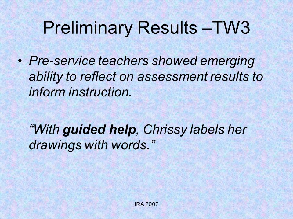 IRA 2007 Preliminary Results –TW3 Pre-service teachers showed emerging ability to reflect on assessment results to inform instruction. With guided hel