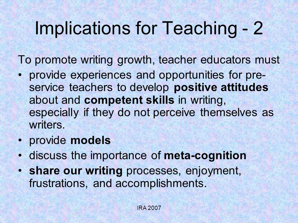 IRA 2007 Implications for Teaching - 2 To promote writing growth, teacher educators must provide experiences and opportunities for pre- service teache