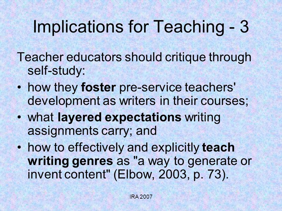 IRA 2007 Implications for Teaching - 3 Teacher educators should critique through self-study: how they foster pre-service teachers development as writers in their courses; what layered expectations writing assignments carry; and how to effectively and explicitly teach writing genres as a way to generate or invent content (Elbow, 2003, p.