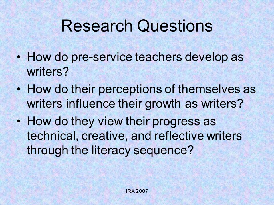 IRA 2007 Research Questions How do pre-service teachers develop as writers? How do their perceptions of themselves as writers influence their growth a
