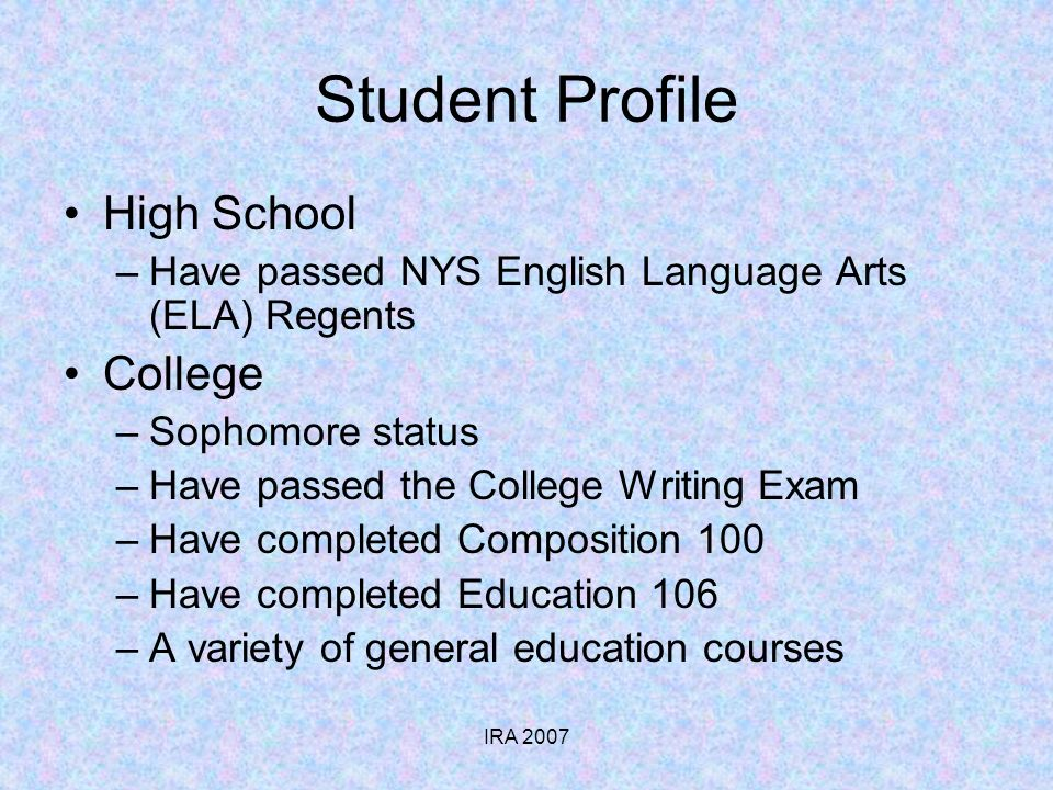 IRA 2007 Student Profile High School –Have passed NYS English Language Arts (ELA) Regents College –Sophomore status –Have passed the College Writing Exam –Have completed Composition 100 –Have completed Education 106 –A variety of general education courses