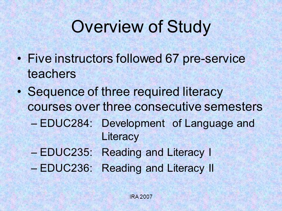 IRA 2007 Overview of Study Five instructors followed 67 pre-service teachers Sequence of three required literacy courses over three consecutive semesters –EDUC284: Development of Language and Literacy –EDUC235: Reading and Literacy I –EDUC236: Reading and Literacy II