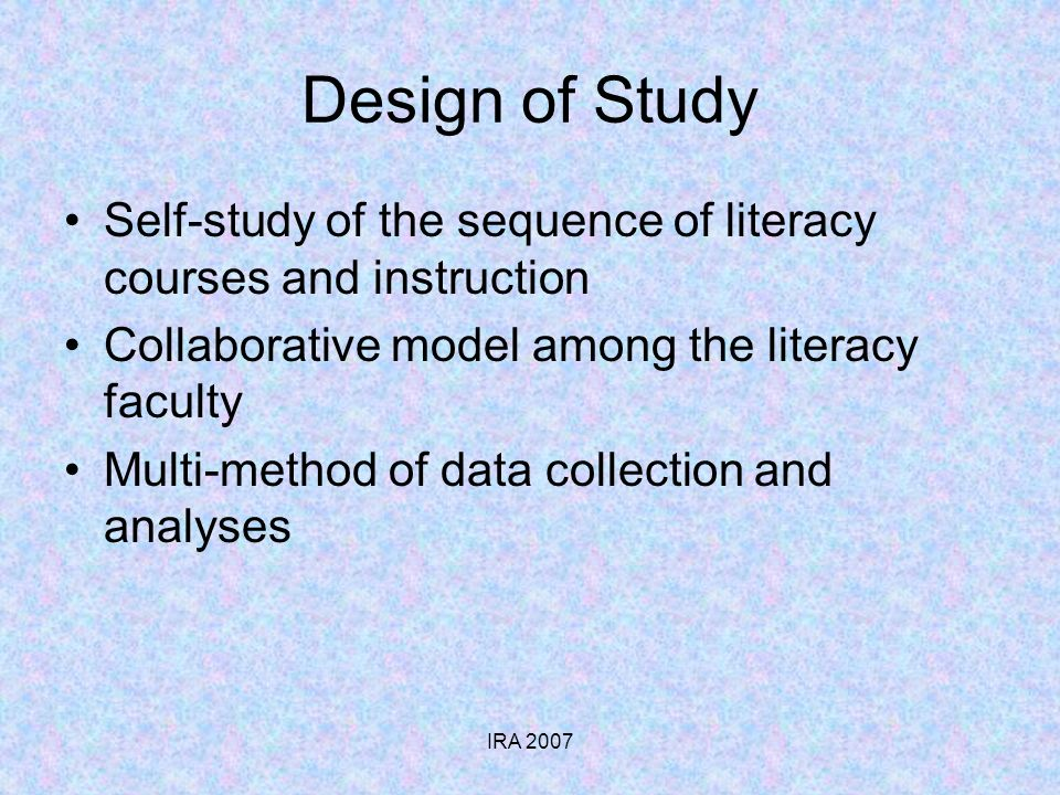 IRA 2007 Design of Study Self-study of the sequence of literacy courses and instruction Collaborative model among the literacy faculty Multi-method of data collection and analyses