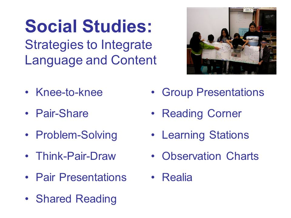 Social Studies: Strategies to Integrate Language and Content Knee-to-knee Pair-Share Problem-Solving Think-Pair-Draw Pair Presentations Shared Reading Group Presentations Reading Corner Learning Stations Observation Charts Realia