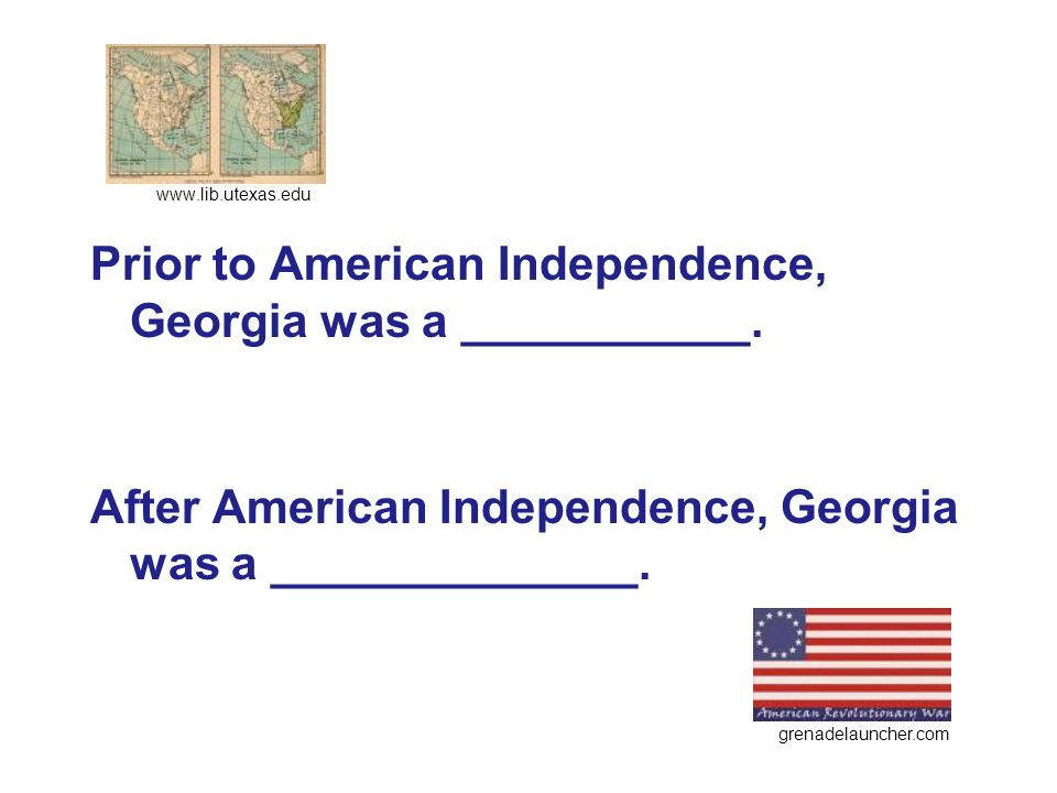 Prior to American Independence, Georgia was a ___________. After American Independence, Georgia was a ______________. www.lib.utexas.edu grenadelaunch