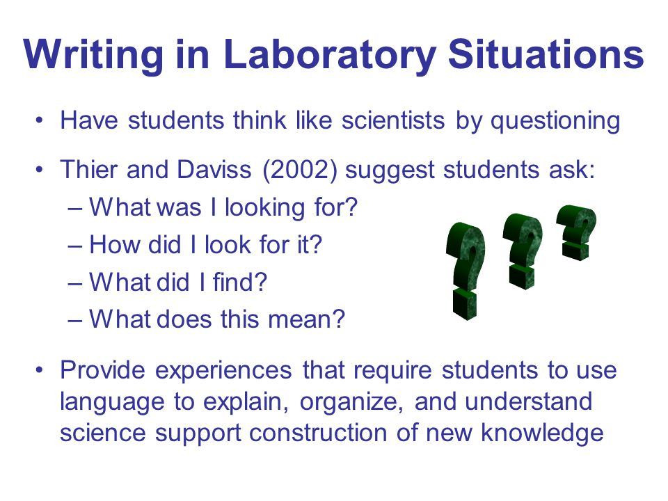 Writing in Laboratory Situations Have students think like scientists by questioning Thier and Daviss (2002) suggest students ask: –What was I looking