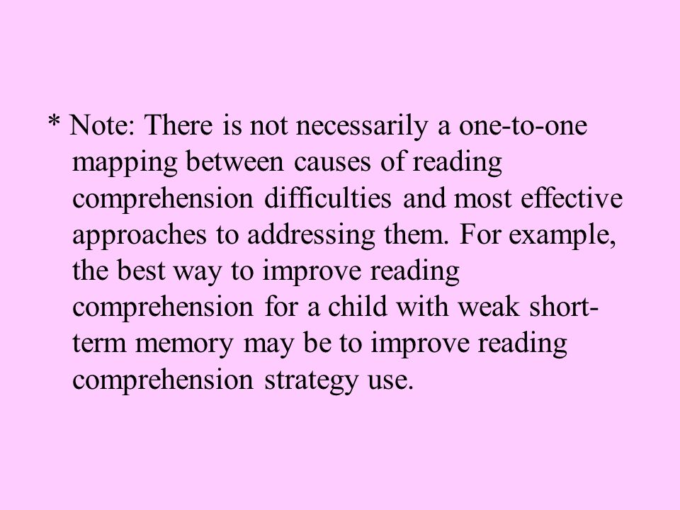 * Note: There is not necessarily a one-to-one mapping between causes of reading comprehension difficulties and most effective approaches to addressing them.