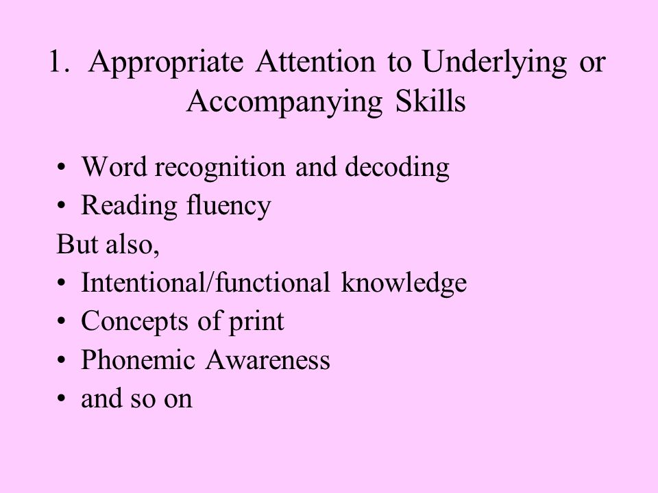 1. Appropriate Attention to Underlying or Accompanying Skills Word recognition and decoding Reading fluency But also, Intentional/functional knowledge