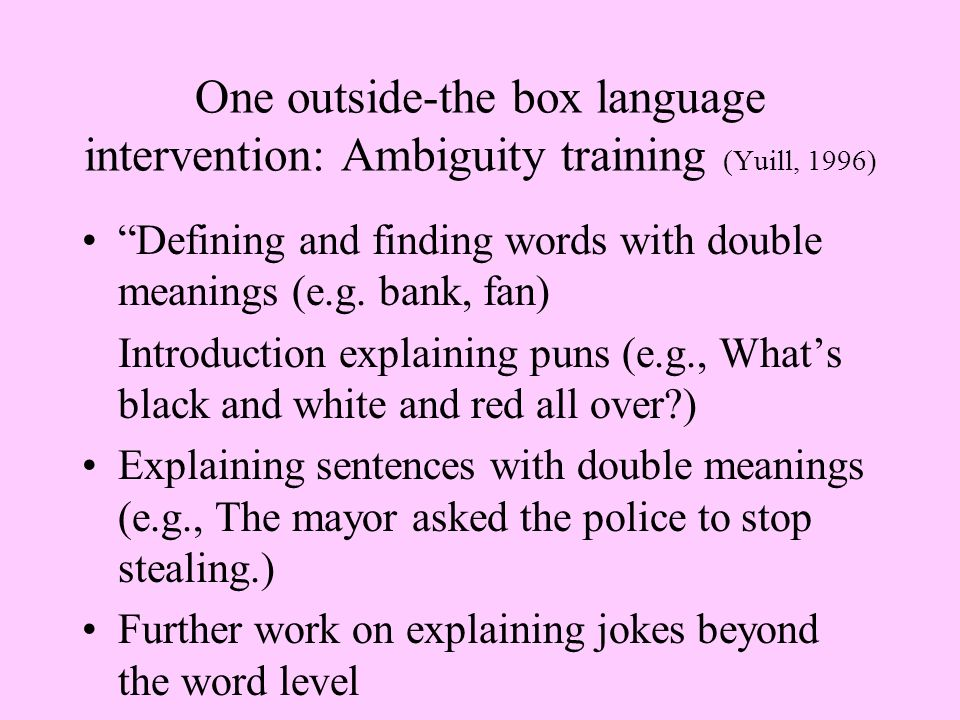 One outside-the box language intervention: Ambiguity training (Yuill, 1996) Defining and finding words with double meanings (e.g.