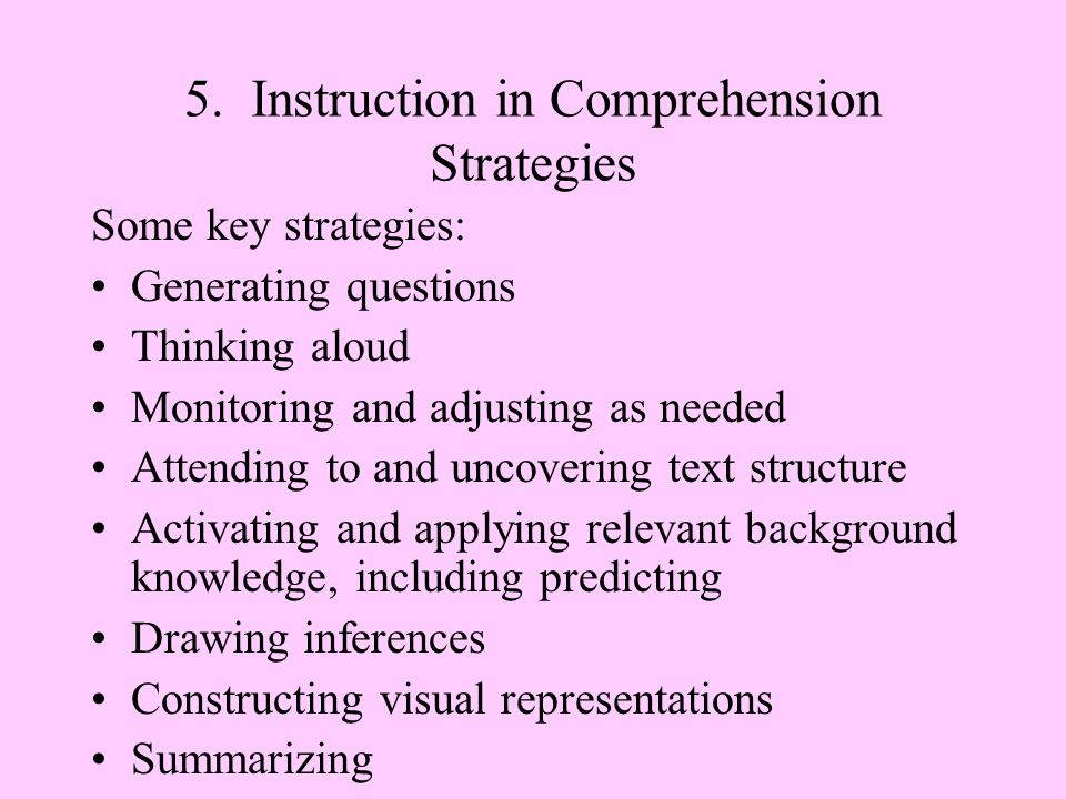 5. Instruction in Comprehension Strategies Some key strategies: Generating questions Thinking aloud Monitoring and adjusting as needed Attending to an