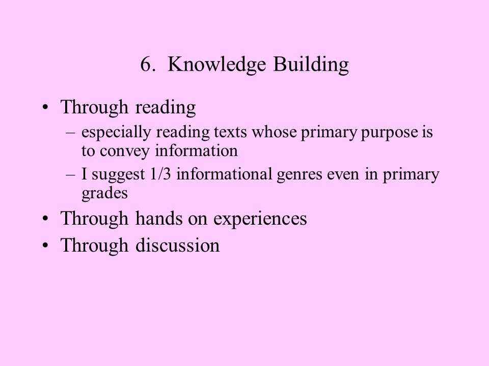 6. Knowledge Building Through reading –especially reading texts whose primary purpose is to convey information –I suggest 1/3 informational genres eve