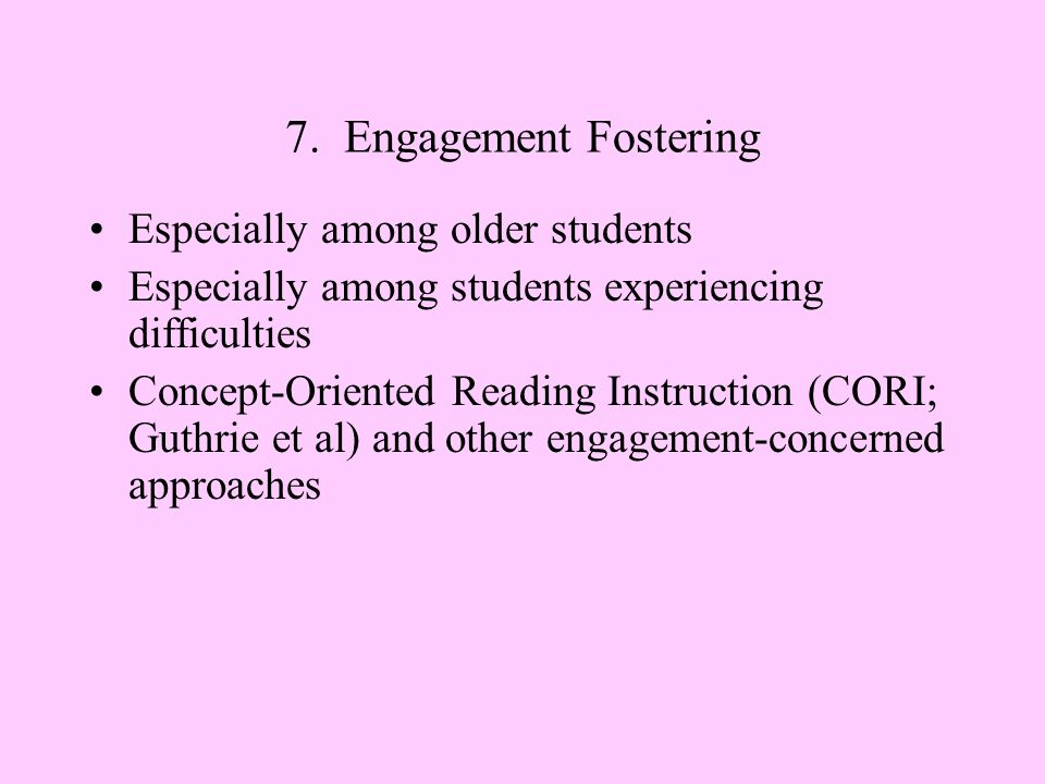 7. Engagement Fostering Especially among older students Especially among students experiencing difficulties Concept-Oriented Reading Instruction (CORI