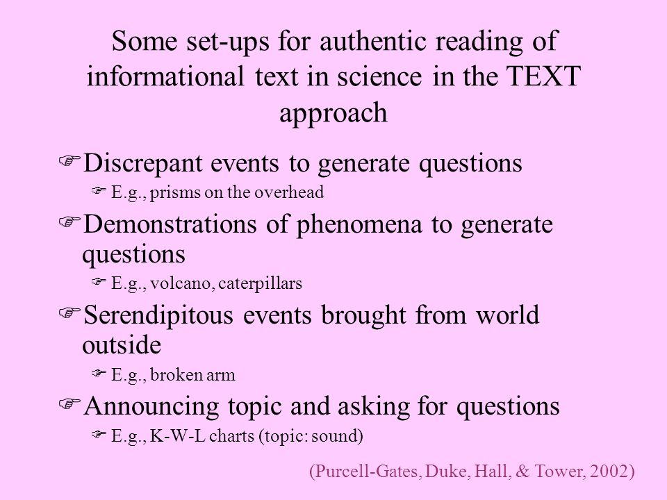 Some set-ups for authentic reading of informational text in science in the TEXT approach FDiscrepant events to generate questions FE.g., prisms on the overhead FDemonstrations of phenomena to generate questions FE.g., volcano, caterpillars FSerendipitous events brought from world outside FE.g., broken arm FAnnouncing topic and asking for questions FE.g., K-W-L charts (topic: sound) (Purcell-Gates, Duke, Hall, & Tower, 2002)