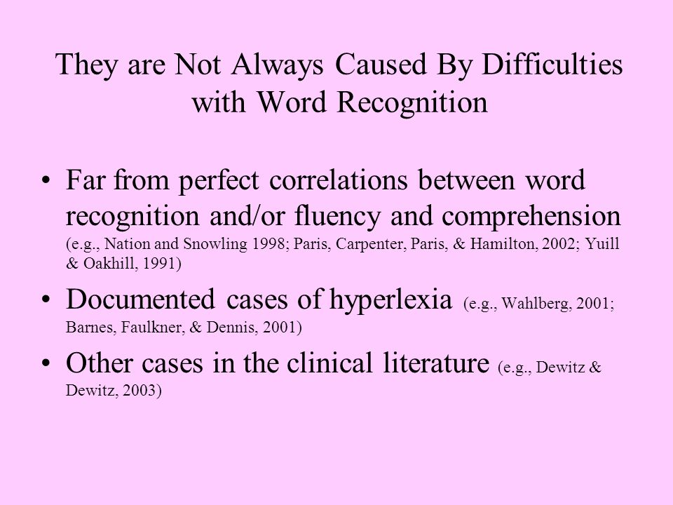 They are Not Always Caused By Difficulties with Word Recognition Far from perfect correlations between word recognition and/or fluency and comprehension (e.g., Nation and Snowling 1998; Paris, Carpenter, Paris, & Hamilton, 2002; Yuill & Oakhill, 1991) Documented cases of hyperlexia (e.g., Wahlberg, 2001; Barnes, Faulkner, & Dennis, 2001) Other cases in the clinical literature (e.g., Dewitz & Dewitz, 2003)
