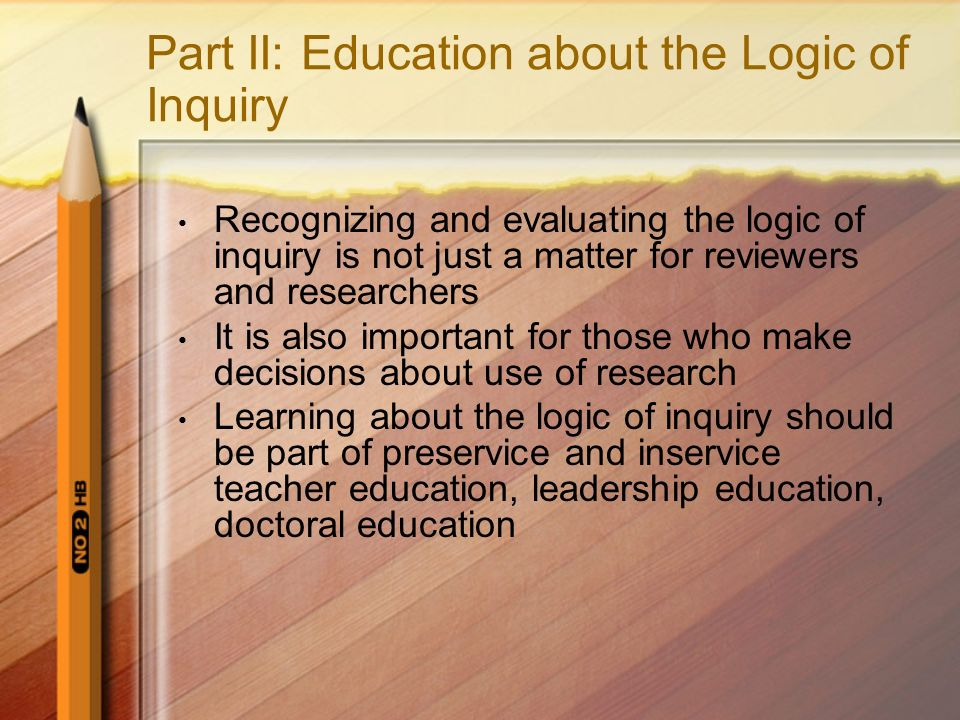 Part II: Education about the Logic of Inquiry Recognizing and evaluating the logic of inquiry is not just a matter for reviewers and researchers It is also important for those who make decisions about use of research Learning about the logic of inquiry should be part of preservice and inservice teacher education, leadership education, doctoral education