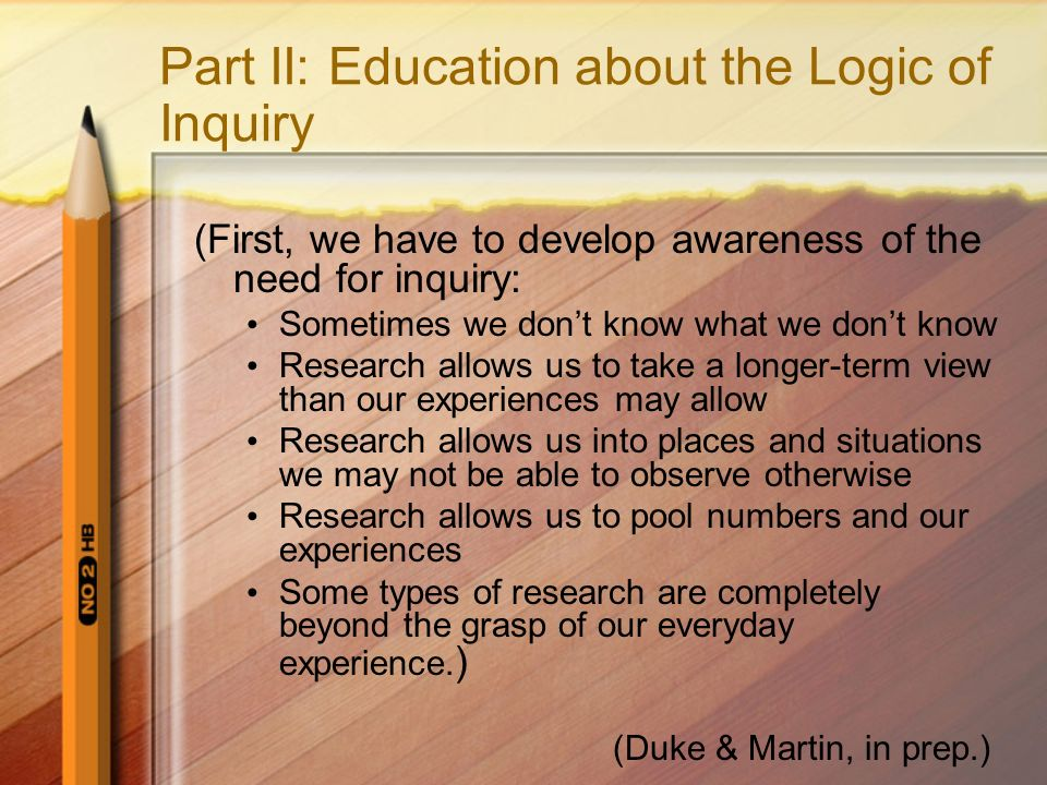 Part II: Education about the Logic of Inquiry (First, we have to develop awareness of the need for inquiry: Sometimes we dont know what we dont know Research allows us to take a longer-term view than our experiences may allow Research allows us into places and situations we may not be able to observe otherwise Research allows us to pool numbers and our experiences Some types of research are completely beyond the grasp of our everyday experience.