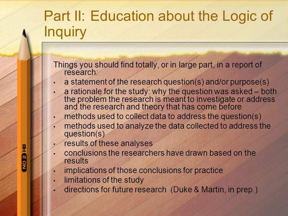 Part II: Education about the Logic of Inquiry Things you should find totally, or in large part, in a report of research: a statement of the research question(s) and/or purpose(s) a rationale for the study: why the question was asked – both the problem the research is meant to investigate or address and the research and theory that has come before methods used to collect data to address the question(s) methods used to analyze the data collected to address the question(s) results of these analyses conclusions the researchers have drawn based on the results implications of those conclusions for practice limitations of the study directions for future research (Duke & Martin, in prep.)