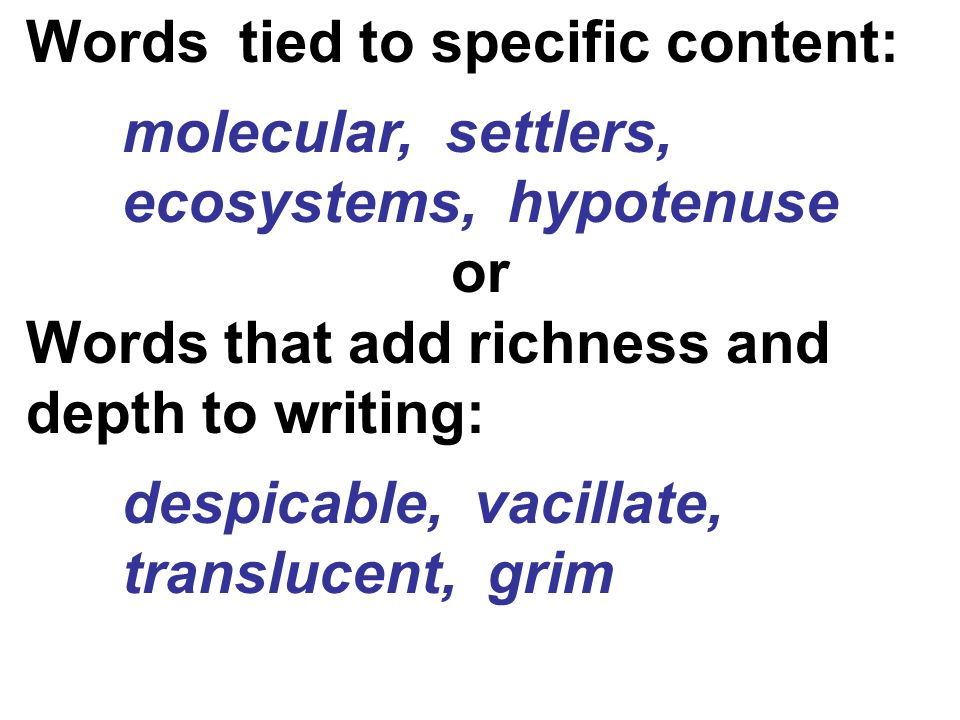 Words tied to specific content: molecular, settlers, ecosystems, hypotenuse or Words that add richness and depth to writing: despicable, vacillate, translucent, grim