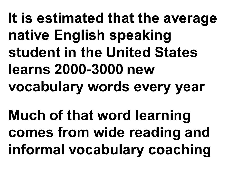 It is estimated that the average native English speaking student in the United States learns 2000-3000 new vocabulary words every year Much of that word learning comes from wide reading and informal vocabulary coaching