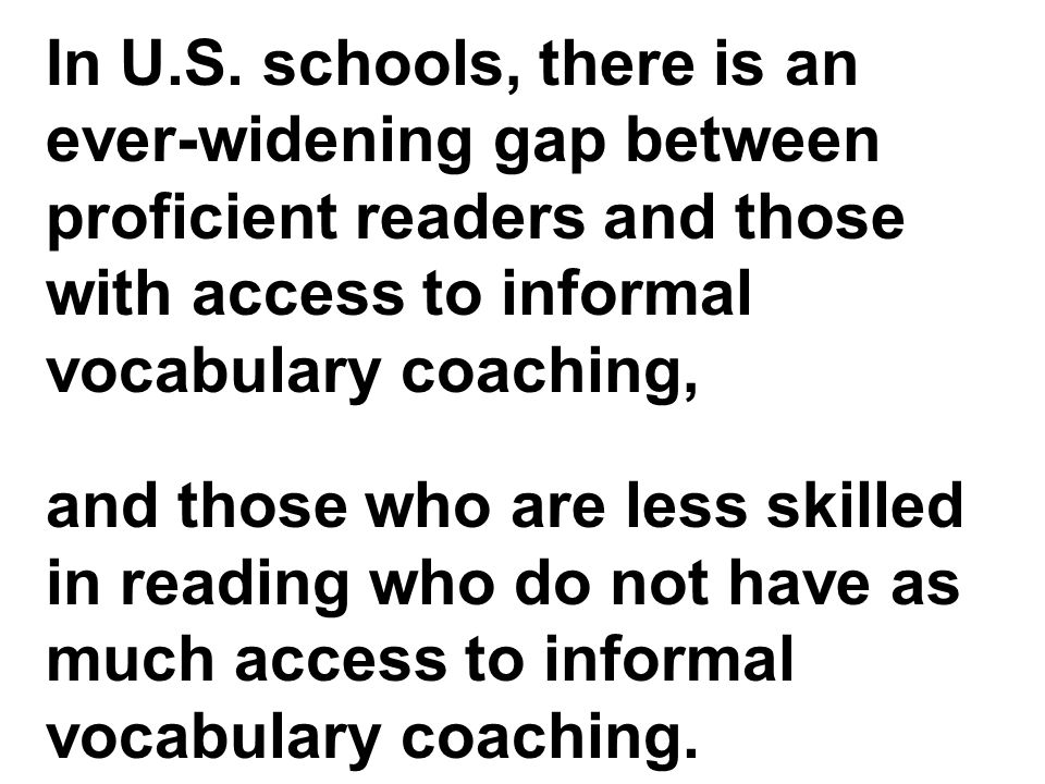 In U.S. schools, there is an ever-widening gap between proficient readers and those with access to informal vocabulary coaching, and those who are les