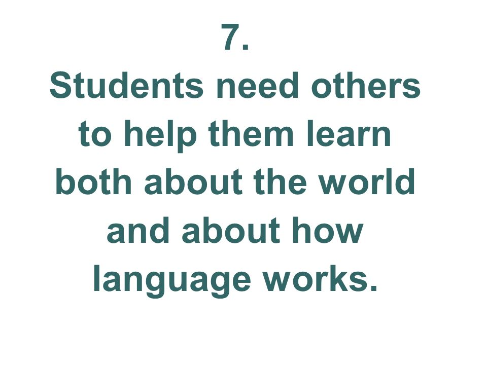 7. Students need others to help them learn both about the world and about how language works.
