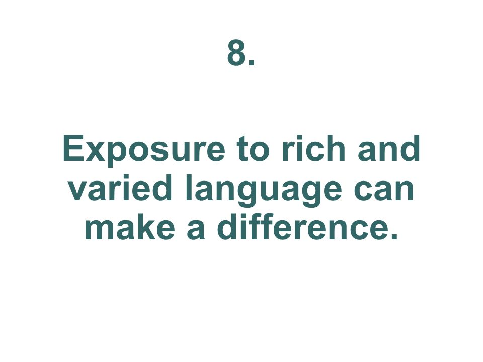 8. Exposure to rich and varied language can make a difference.