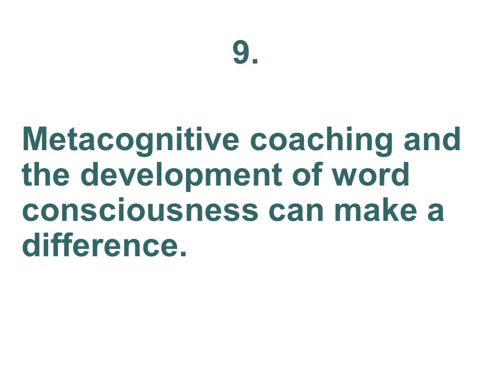 9. Metacognitive coaching and the development of word consciousness can make a difference.