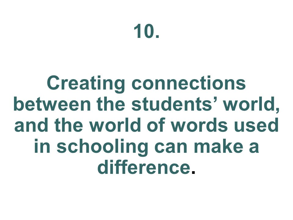 10. Creating connections between the students world, and the world of words used in schooling can make a difference.