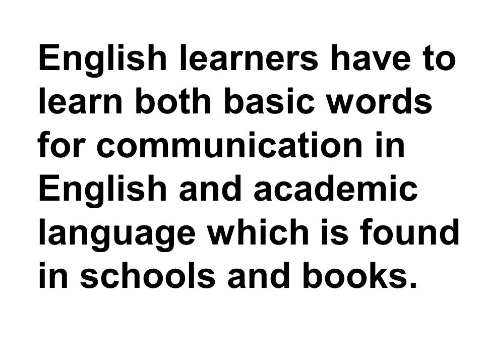 English learners have to learn both basic words for communication in English and academic language which is found in schools and books.