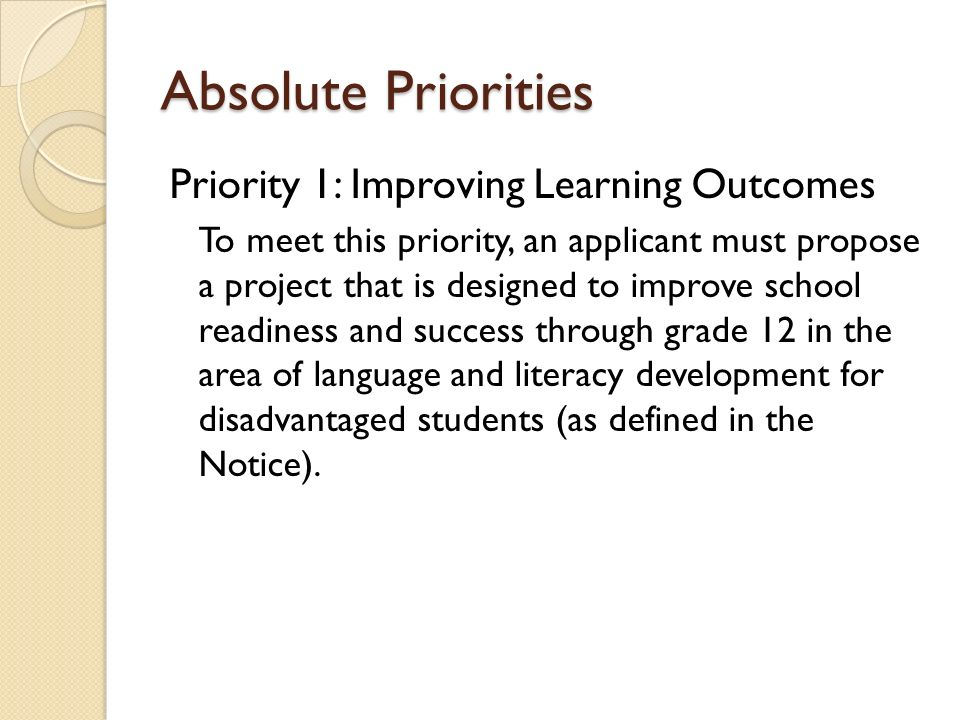Absolute Priorities Priority 1: Improving Learning Outcomes To meet this priority, an applicant must propose a project that is designed to improve sch