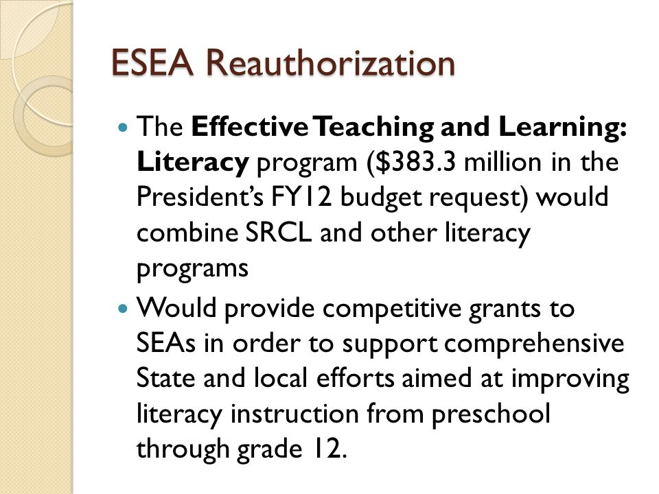 ESEA Reauthorization The Effective Teaching and Learning: Literacy program ($383.3 million in the Presidents FY12 budget request) would combine SRCL a