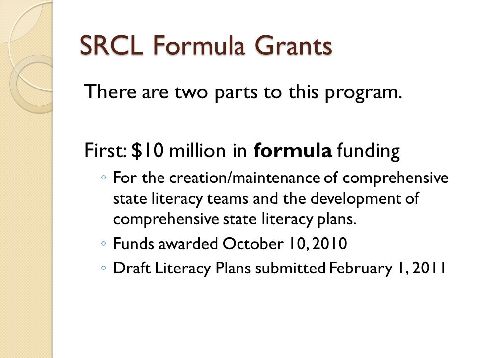 SRCL Formula Grants There are two parts to this program. First: $10 million in formula funding For the creation/maintenance of comprehensive state lit