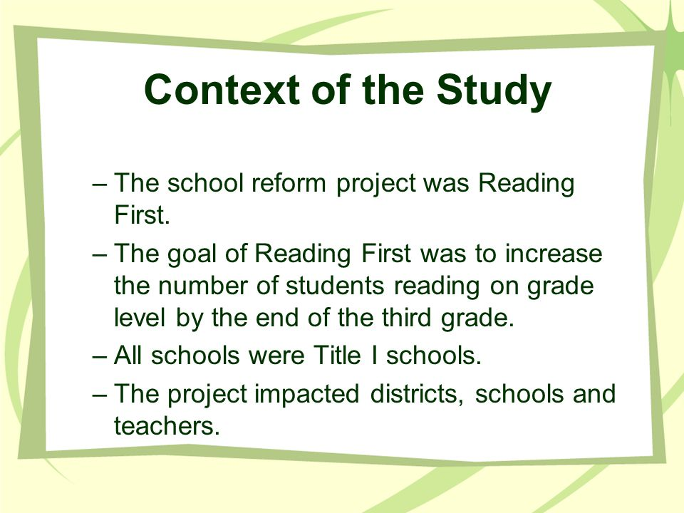 Context of the Study –The school reform project was Reading First. –The goal of Reading First was to increase the number of students reading on grade
