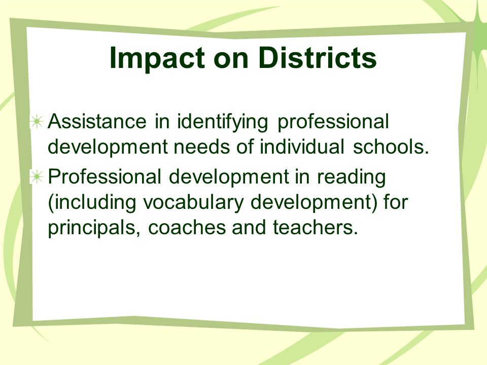 Impact on Districts Assistance in identifying professional development needs of individual schools. Professional development in reading (including voc