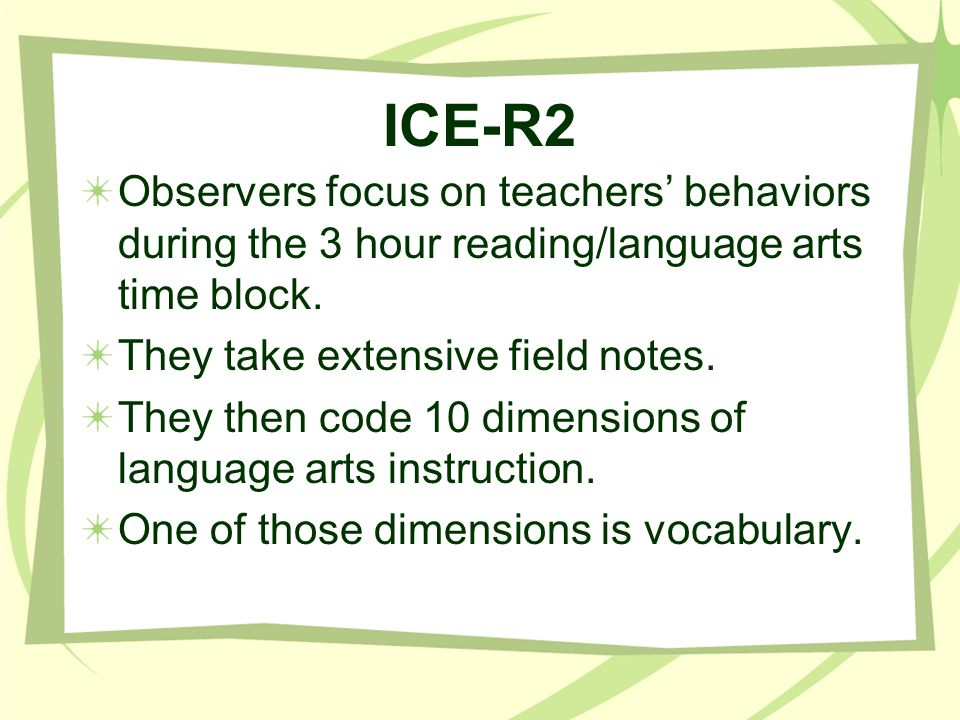ICE-R2 Observers focus on teachers behaviors during the 3 hour reading/language arts time block. They take extensive field notes. They then code 10 di