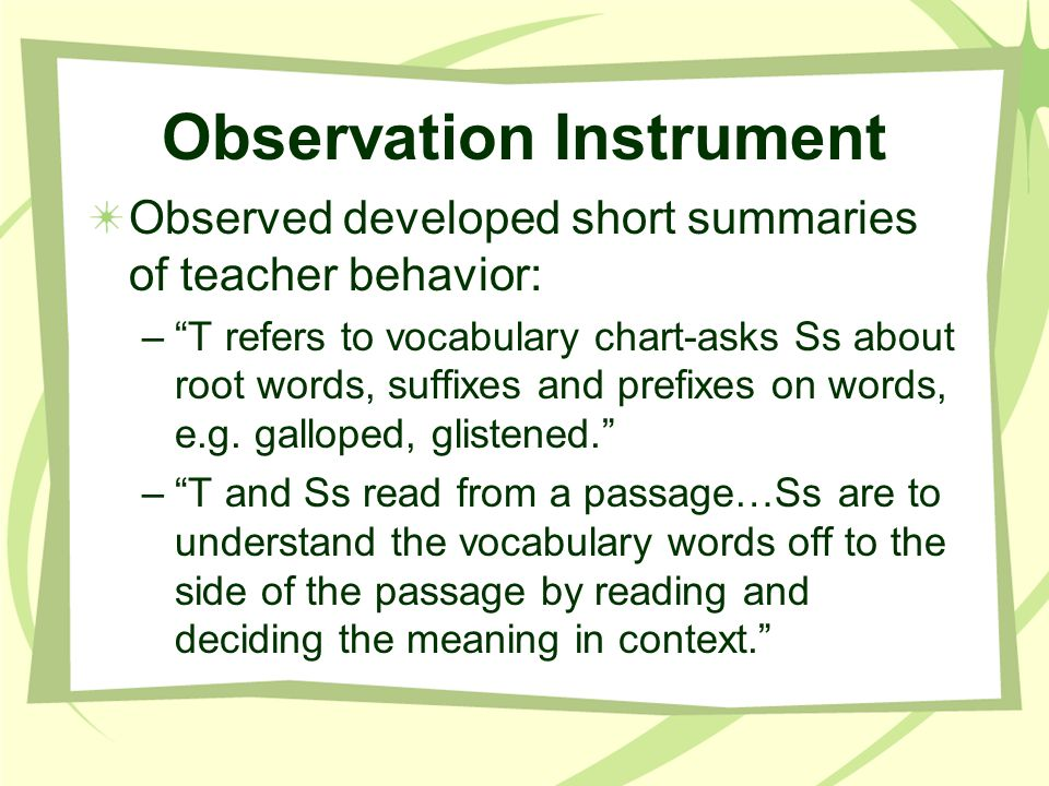 Observation Instrument Observed developed short summaries of teacher behavior: –T refers to vocabulary chart-asks Ss about root words, suffixes and pr