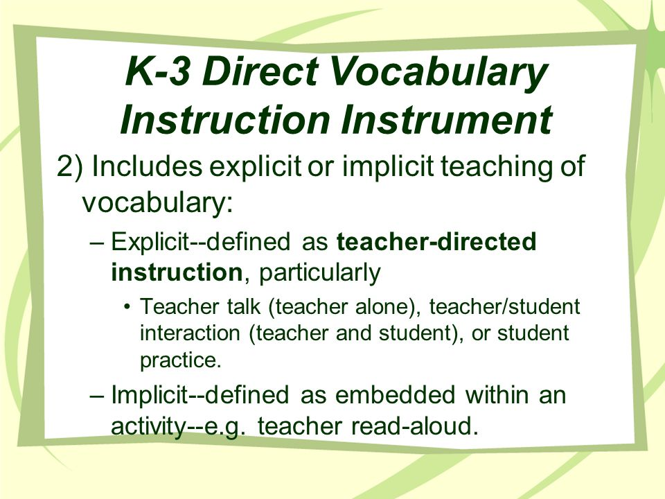 K-3 Direct Vocabulary Instruction Instrument 2) Includes explicit or implicit teaching of vocabulary: –Explicit--defined as teacher-directed instructi