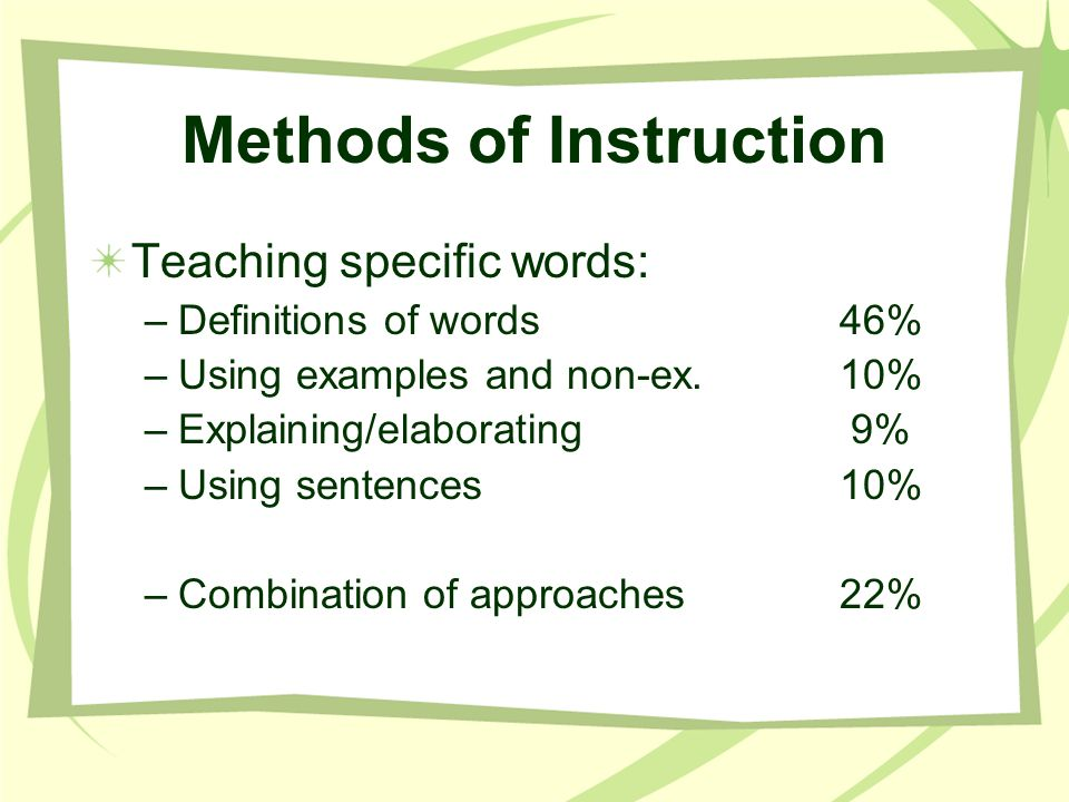 Methods of Instruction Teaching specific words: –Definitions of words46% –Using examples and non-ex.10% –Explaining/elaborating 9% –Using sentences10%
