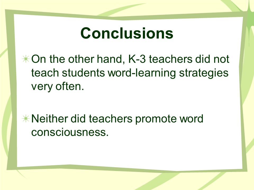 Conclusions On the other hand, K-3 teachers did not teach students word-learning strategies very often. Neither did teachers promote word consciousnes