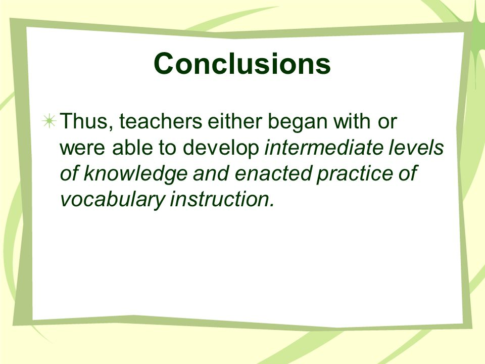 Conclusions Thus, teachers either began with or were able to develop intermediate levels of knowledge and enacted practice of vocabulary instruction.