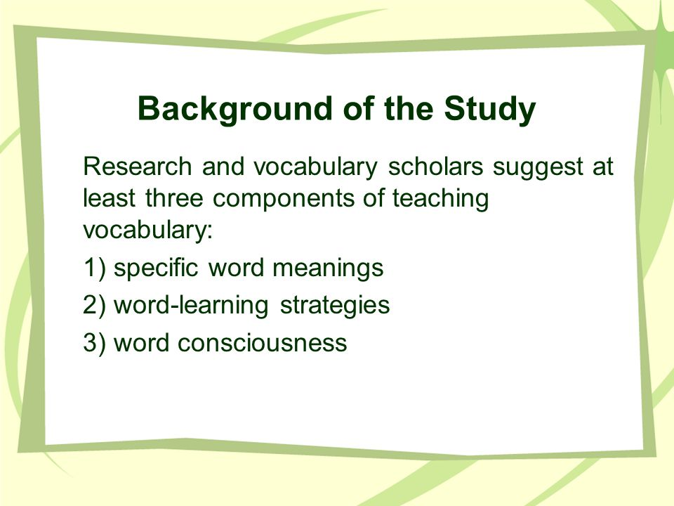 Background of the Study Research and vocabulary scholars suggest at least three components of teaching vocabulary: 1) specific word meanings 2) word-l