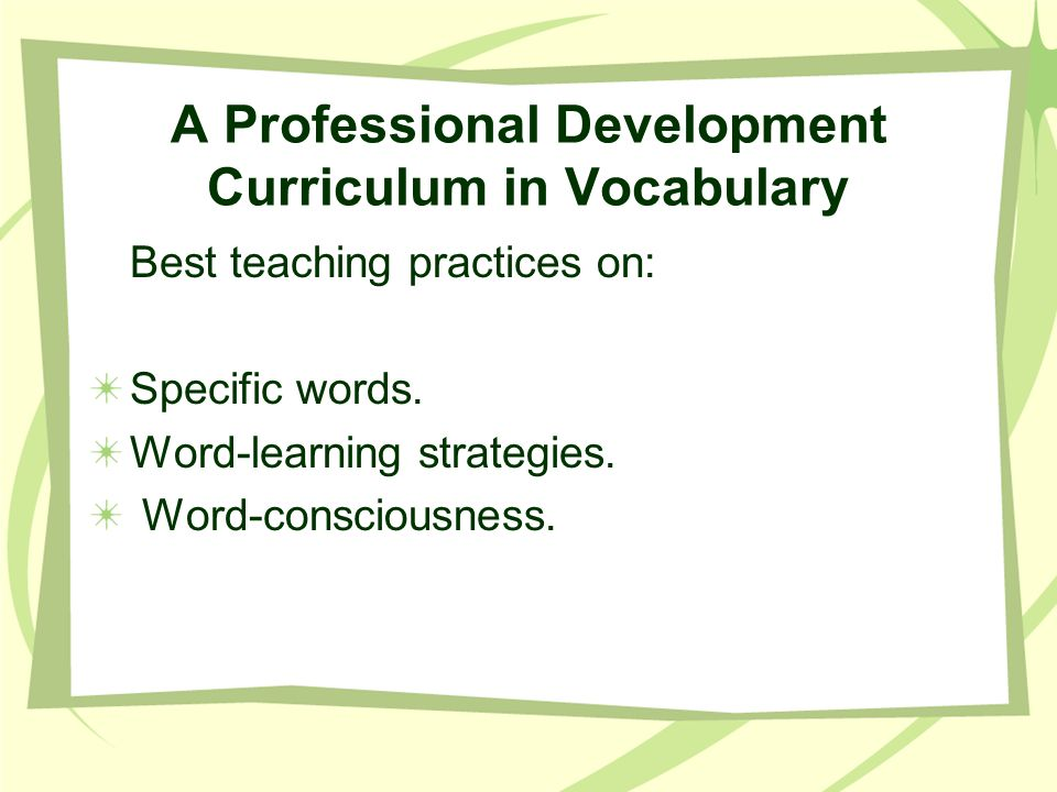 A Professional Development Curriculum in Vocabulary Best teaching practices on: Specific words. Word-learning strategies. Word-consciousness.