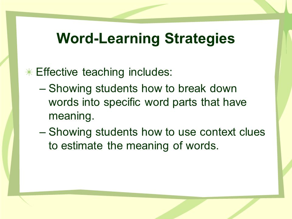 Word-Learning Strategies Effective teaching includes: –Showing students how to break down words into specific word parts that have meaning. –Showing s